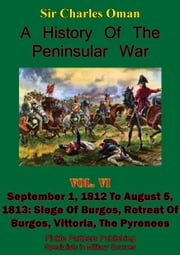 A History of the Peninsular War, Volume VI: September 1, 1812 to August 5, 1813 - Siege of Burgos, Retreat of Burgos, Vittoria, the Pyrenees [Illustrated Edition] ebook by Sir Charles William Chadwick Oman KBE
