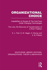 Organizational Choice (RLE: Organizations) - Capabilities of Groups at the Coal Face Under Changing Technologies ebook by E. L. Trist,G. W. Higgin,H. Murray,A. B. Pollock