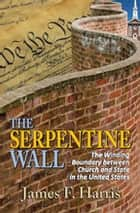 The Serpentine Wall - The Winding Boundary Between Church and State in the United States ebook by James F. Harris