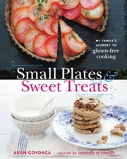 Small Plates and Sweet Treats - My Family's Journey to Gluten-Free Cooking, from the Creator of Cannelle et Vanille ebook by Aran Goyoaga