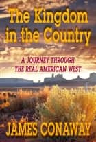 The Kingdom in the Country: A Journey through the Real American West ebook by James Conaway
