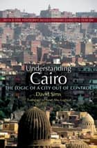 Understanding Cairo - The Logic of a City Out of Control ebook by David Sims