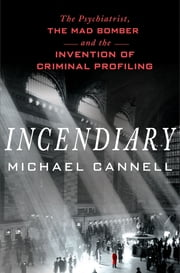 Incendiary - The Psychiatrist, the Mad Bomber, and the Invention of Criminal Profiling ebook by Michael Cannell