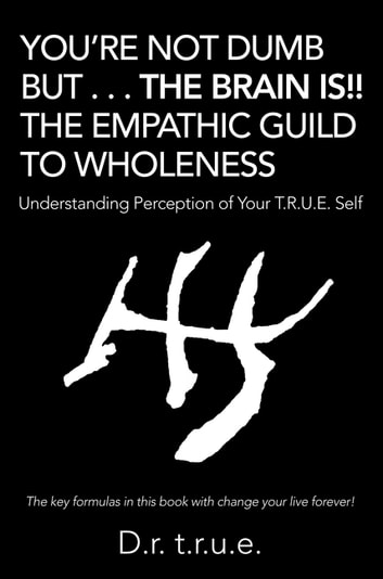 You'Re Not Dumb but . . . the Brain Is!! the Empathic Guild to Wholeness - Understanding Perception of Your T.R.U.E. Self ebook by D.r. T.r.u.e.