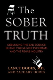 The Sober Truth - Debunking the Bad Science Behind 12-Step Programs and the Rehab Industry ebook by Lance Dodes,Zachary Dodes