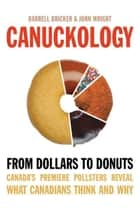 Canuckology - From Dollars to Donuts—Canada's Premier Pollsters Reveal What Canadians Think and Why ebook by John Wright, Darrell Bricker