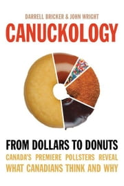 Canuckology - From Dollars to Donuts—Canada's Premier Pollsters Reveal What Canadians Think and Why ebook by John Wright,Darrell Bricker