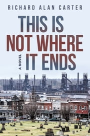 This Is Not Where It Ends - A Novel ebook by Richard Alan Carter