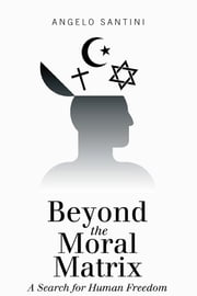 Beyond the Moral Matrix - A Search for Human Freedom ebook by Angelo Santini
