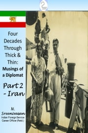 Four Decades Through Thick & Thin: Musings of a Diplomat Part Two - Iran ebook by N Sreenivasan