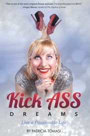 Kick Ass Dreams - Live a Passionate Life ebook by Patricia Tomasi