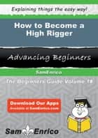 How to Become a High Rigger - How to Become a High Rigger ebook by Jolyn Benoit