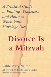 Divorce Is a Mitzvah: A Practical Guide to Finding Wholeness and Holiness When Your Marriage Dies ebook by Rabbi Perry Netter
