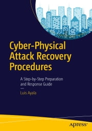 Cyber-Physical Attack Recovery Procedures - A Step-by-Step Preparation and Response Guide ebook by Luis Ayala
