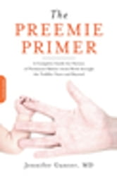 The Preemie Primer - A Complete Guide for Parents of Premature Babies--from Birth through the Toddler Years and Beyond ebook by Jennifer Gunter, MD