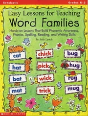 Easy Lessons for Teaching Word Families: Hands-on Lessons That Build Phonemic Awareness, Phonics, Spelling, Reading, and Writing Skills ebook by Lynch, Judy