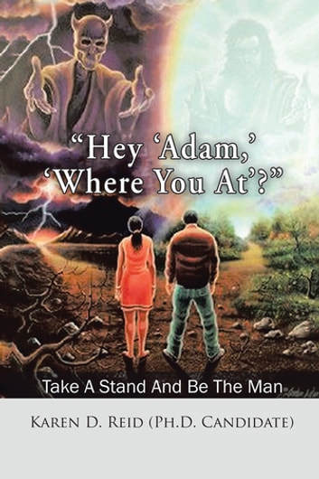 """Hey 'Adam,' 'Where You At'?"" - Take a Stand and Be the Man! ebook by Karen D. Reid"