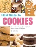Field Guide to Cookies - How to Identify and Bake Virtually Every Cookie Imaginable ebook by Anita Chu, Caroline Romanski