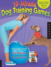 The 10-Minute Dog Training Games: Quick & Creative Activities for the Busy Dog Owner - Quick & Creative Activities for the Busy Dog Owner ebook by Kyra Sundance