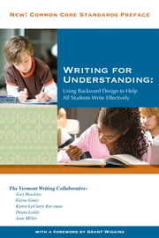 Writing for Understanding - Using Backwards Design to Help All Students Write Effectively ebook by The Vermont Writing Collaborative,Eloise Ginty,Karen LeClaire Kurzman,Diana Leddy,Jane Miller