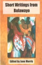 Short Writings from Bulawayo ebook by Jane Morris
