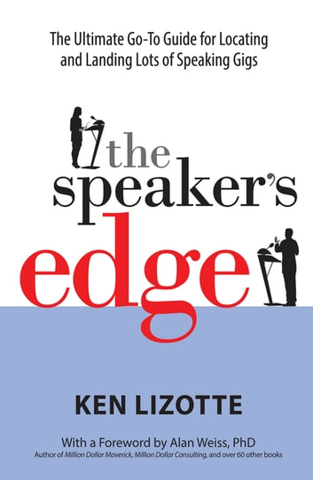 The Speaker's Edge - The Ultimate Go-To Guide for Locating and Landing Lots of Speaking Gigs ebook by Ken Lizotte