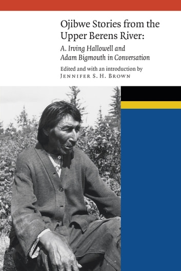 Ojibwe Stories from the Upper Berens River - A. Irving Hallowell and Adam Bigmouth in Conversation ebook by