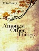 Amongst Other Things ebook by Erika Banerji