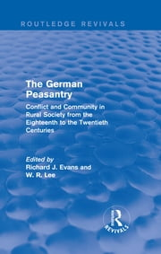 The German Peasantry (Routledge Revivals) - Conflict and Community in Rural Society from the Eighteenth to the Twentieth Centuries ebook by Richard J. Evans,W. R. Lee