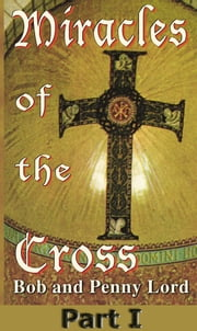 Miracles of the Cross Part I ebook by Bob and Penny Lord