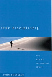 True Discipleship - The Art of Following Jesus ebook by John M Koessler