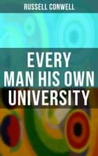 Every Man His Own University - How to Achieve Success Through Observation ebook by Russell Conwell