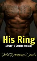 His Ring ~ A Sweet & Steamy Romance ebook by Stella Eromonsere-Ajanaku