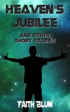 Heaven's Jubilee And Other Short Stories ebook by Faith Blum