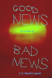 Good News at a Time of Bad News ebook by Hazlett Lynch