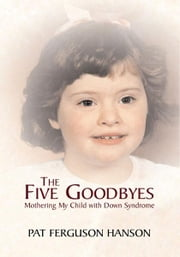 The Five Goodbyes - Mothering My Child with Down Syndrome ebook by Pat Ferguson Hanson