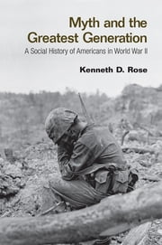 Myth and the Greatest Generation - A Social History of Americans in World War II ebook by Kenneth Rose