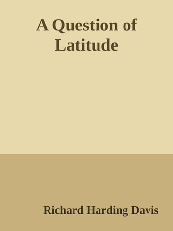 A Question of Latitude ebook by Richard Harding Davis