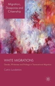 White Migrations - Gender, Whiteness and Privilege in Transnational Migration ebook by Professor Catrin Lundström