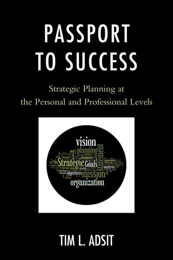 Passport to Success - Strategic Planning at the Personal and Professional Levels ebook by Tim L. Adsit