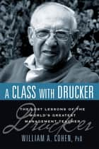 A Class with Drucker - The Lost Lessons of the World's Greatest Management Teacher ebook by William Cohen