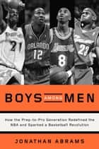 Boys Among Men - How the Prep-to-Pro Generation Redefined the NBA and Sparked a BasketballRevolution ebook by Jonathan Abrams