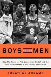 Boys Among Men - How the Prep-to-Pro Generation Redefined the NBA and Sparked a Basketball Revolution ebook by Jonathan Abrams