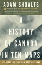 A History of Canada in Ten Maps - Epic Stories of Charting a Mysterious Land ebook by Adam Shoalts