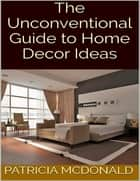 The Unconventional Guide to Home Decor Ideas ebook by Patricia McDonald
