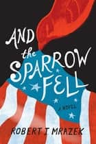 And the Sparrow Fell - A Novel ebook by Robert J. Mrazek