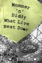 Mommer 'n' Diddy What Live Next Door ebook by C. W. Thornton