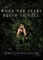 When the Stars Begin to Fall ebook by James Lincoln Collier