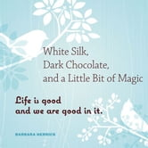 White Silk, Dark Chocolate, And A Little Bit Of Magic: Life Is Good And We Are Good In It ebook by Barbara Herrick