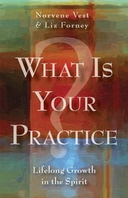 What Is Your Practice? - Lifelong Growth in the Spirit ebook by Norvene Vest,Liz Forney